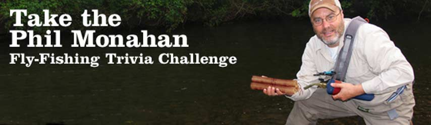 Take a New Phil Monahan Fly-Fishing Trivia Challenge 09.12.19